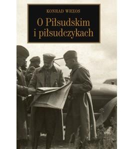 Konrad Wrzos O Piłsudskim i piłsudczykach