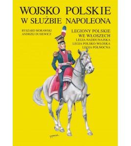 Wojsko Polskie w służbie Napoleona. Legiony Polskie we Włoszech. Legia Naddunajska. Legia Polsko-Włoska. Legia Północna