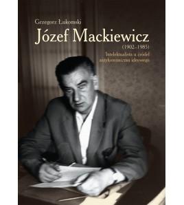 Józef Mackiewicz (1902-1985). Intelektualista u źródeł antykomunizmu ideowego